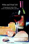 Wine and Food-101: A Comprehensive Guide to Wine and the Art of Matching Wine with Food - John Fischer
