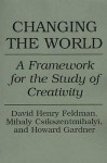 Changing the World: A Framework for the Study of Creativity - David Henry Feldman, Mihaly Csikszentmihalyi
