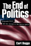 The End of Politics: Corporate Power and the Decline of the Public Sphere - Carl Boggs