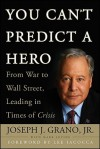 You Can't Predict a Hero: From War to Wall Street, Leading in Times of Crisis - Joseph J. Grano Jr., Mark Levine