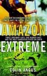 Amazon Extreme: Three Ordinary Guys, One Rubber Raft, and the Most Dangerous River on Earth - Colin Angus, Ian Mulgrew