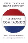 The Spirit of Compromise: Why Governing Demands It and Campaigning Undermines It - Amy Gutmann, Dennis Thompson