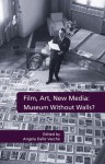 Film, Art, New Media: Museum Without Walls?: Museum Without Walls? - Angela Dalle Vacche