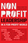 Nonprofit Leadership in a For-Profit World: Essential Insights from 15 Christian Executives - Christian Leadership Alliance, Richard Stearns, Steve Douglass, Jerry White, Israel L. Gaither, Michael T. Timmis, Elisa Morgan, Melinda Delahoyde, David McKenna, C. Jeffrey Wright, Mark G. Holbrook, Steve Hayner, John C. Reynolds, Ted W. Engstrom, David J. Gyertson, Jo
