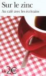Sur le zinc: Au café avec les écrivains - Joris-Karl Huysmans, Franz Bartelt, Antoine Blondin, Raymond Queneau