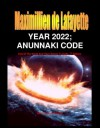 YEAR 2022. Anunnaki Code: End Of The World And Their Return To Earth. Part 1 (Return of the Extraterrestrial Gods) - Maximillien de Lafayette