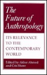 The Future Of Anthropology: Its Relevance To The Contemporary World - Akbar Ahmed