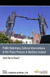 Public Diplomacy, Cultural Interventions and the Peace Process in Northern Ireland: Track Two to Peace? - Joseph Popiolkowski, Nicholas Cull, Neil Jarman, Paul Arthur, Bob Peirce, Greg McLaughlin, Niall O Dochartaigh, Timothy Lynch, Sharon Harroun, Mick Fealty