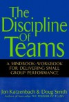 The Discipline of Teams: A Mindbook-Workbook for Delivering Small Group Performance - Jon R. Katzenbach, Douglas K. Smith, Doug Smith