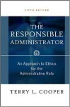 The Responsible Administrator: An Approach to Ethics for the Administrative Role - Terry L. Cooper