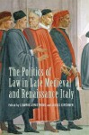 The Politics of Law in Late Medieval and Renaissance Italy (Toronto Studies in Medieval Law) - Lawrin Armstrong, Julius Kirshner, Lauro Martines
