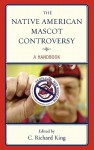 The Native American Mascot Controversy: A Handbook - C. Richard King