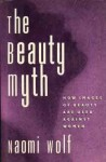 The Beauty Myth: How Images of Female Beauty Are Used Against Women - Naomi Wolf