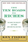 The Ten Roads to Riches: The Ways the Wealthy Got There (And How You Can Too!) (Fisher Investments Press) - Kenneth L. Fisher