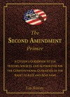 The Second Amendment Primer: A Citizen's Guidebook to the History, Sources, and Authorities for the Constitutional Guarantee of the Right to Keep and Bear Arms - Les Adams