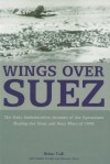 WINGS OVER SUEZ: The Only Authoritative Account of Air Operations During the Sinai and Suez Wars of 1956 - Brian Cull