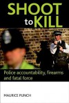 Shoot to kill: Police accountability, firearms and fatal force - Maurice Punch