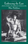 Embracing the East: White Women and American Orientalism - Mari Yoshihara