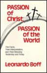 Passion of Christ, Passion of the World: The Facts, Their Interpretation, and Their Meaning Yesterday and Today - Leonardo Boff