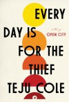 Every Day Is for the Thief: Fiction - Teju Cole