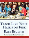 Teach Like Your Hair's on Fire: The Methods and Madness Inside Room 56 (MP3 Book) - Rafe Esquith, James Yaegashi