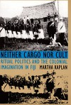 Neither Cargo nor Cult: Ritual Politics and the Colonial Imagination in Fiji - Martha Kaplan
