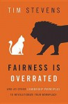 Fairness Is Overrated: And 51 Other Leadership Principles to Revolutionize Your Workplace - Tim Stevens