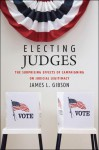 Electing Judges: The Surprising Effects of Campaigning on Judicial Legitimacy - James L. Gibson