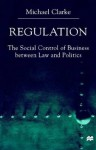 Regulation: The Social Control of Business between Law and Politics - Michael Clarke