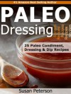 Paleo Dressings and Dips - 25 Delicious Paleo Condiment, Dressing and Dip Recipes (Quick and Easy Paleo Recipes) - Susan Peterson