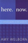 Here. Now. A Catholic Guide to the Good Life. - Amy Welborn