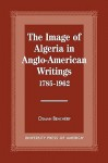 The Image of Algeria in Anglo-American Writings, 1785-1962 - Osman Bencherif