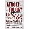 Atrocitology: Humanity's 100 Deadliest Achievements - Matthew White
