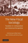 The New Fiscal Sociology: Taxation in Comparative and Historical Perspective - Isaac William Martin, Ajay K Mehrotra, Monica Prasad