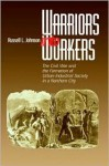 Warriors Into Workers: The Civil War and the Formation of the Urban-Industrial Society in a Northern City - Russell Johnson