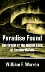 Paradise Found: The Cradle of the Human Race at the North Pole - William Warren
