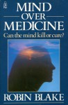 Mind Over Medicine: Can the Mind Kill or Cure? - Robin Blake