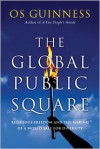 The Global Public Square: Religious Freedom and the Making of a World Safe for Diversity - Os Guinness