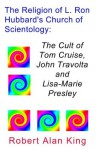 The Religion of L. Ron Hubbard's Church of Scientology: The Cult of Tom Cruise, John Travolta, and Lisa-Marie Presley - Robert Alan King