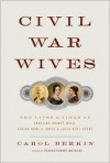 Civil War Wives: The Lives and Times of Angelina Grimke Weld, Varina Howell Davis, and Julia Dent Grant - Carol Berkin