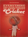 Everything You Ever Wanted to Know about Cricket But Were Too Afraid to Ask - Iain Macintosh