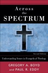 Across the Spectrum: Understanding Issues in Evangelical Theology - Gregory A. Boyd, Paul R. Eddy