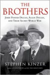 The Brothers: John Foster Dulles, Allen Dulles & Their Secret World War - Stephen Kinzer