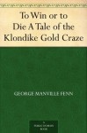 To Win or to Die A Tale of the Klondike Gold Craze - George Manville Fenn, Paul Hardy