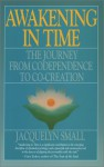 Awakening in Time: The Journey from Co-Dependence to Co-Creation - Jacquelyn Small