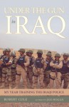 Under the Gun in Iraq: My Year Training the Iraqi Police - Robert Cole
