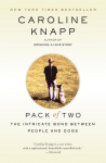 Pack of Two: The Intricate Bond Between People and Dogs - Caroline Knapp