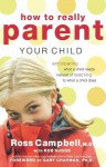 How to Really Parent Your Child: Anticipating What a Child Needs Instead of Reacting to What a Child Does - Ross Campbell