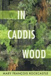 In Caddis Wood: A Novel - Mary Francois Rockcastle