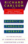 Shortcut through Therapy: Ten Principles of Growth-Oriented, Contented Living - Richard Carlson